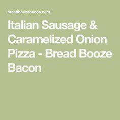 Italian Sausage & Caramelized Onion Pizza - Bread Booze Bacon