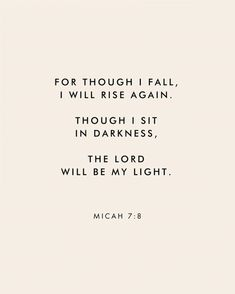 AMEN!!  For though I fall I will rise again. Though I sit in darkness, the Lord will be my light. Micah 7:8
