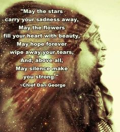 May the stars carry your sadness away, May the flowers fill your heart with beauty, May hope forever wipe away your tears, And, above all, may silence make you strong. - Chief Dan George #Native American Indian