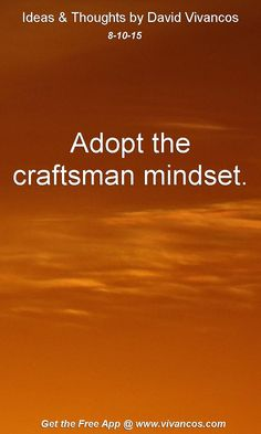 August 10th 2015 Adopt the craftsman mindset. https://www.youtube.com/watch?v=-tYju3L_t_Q