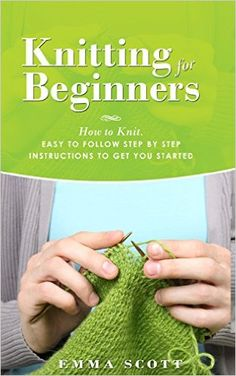 Knitting for Beginners: How to Knit - Easy to Follow Step by Step Instructions to Get You Started (Knitting, Knitting for Beginners, Knitting Projects, Crochet Patterns, Knitting Patterns) - Kindle edition by Emma Scott. Crafts, Hobbies & Home Kindle eBooks @ Amazon.com.