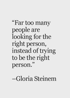 Far too many people are looking for the right person, instead of trying to be the right person. ~Gloria Steinem
