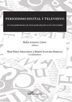 Periodismo digital y televisivo: un reto profesional y de innovación docente en la Universidad / editora Belén Andueza López ; coordinadoras Rosa Pérez Arozamena y Beatriz Sanjurjo Rebollo.. -- Madrid : Dykinson, 2015.