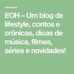 EOH – Um blog de lifestyle, contos e crônicas, dicas de música, filmes, séries e  novidades!