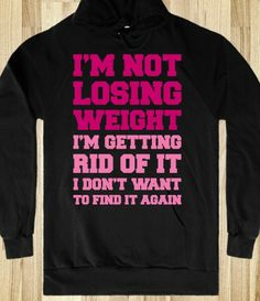 I'm Not Losing Weight I'm getting rid of it I don't wanna find it again - LOVE IT!!