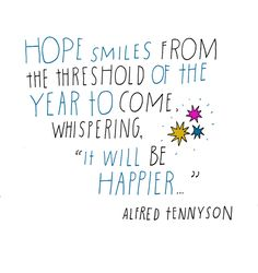 "Alfred Tennyson... Hope smiles from the threshold of the year to come, whispering ""it will be happier..."""