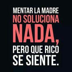 .Mentar la madre no soluciona nada, pero que rico se siente.