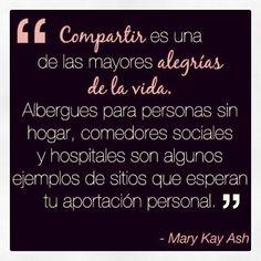Compartir es una de las mayores alegrías de la vida. Albergues para personas sin hogar, comedores sociales y hospitales son algunos ejemplos de sitios que esperan tu aportación personal. Mary Kay Ash
