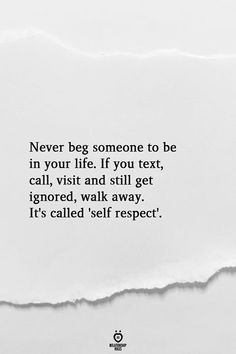 Never beg someone to be in your life. If you text, call, visit and still get ignored, walk away. It's called 'self respect'. Ignore Me Quotes, Being Ignored Quotes, Hurt Quotes, Self Love Quotes, Real Quotes, Wisdom Quotes, Change Quotes, Quotes On Self Respect, Care Too Much Quotes