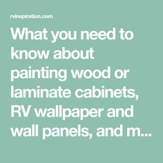 What you need to know about painting wood or laminate cabinets, RV wallpaper and wall panels, and more in your camper, motorhome, or travel trailer.