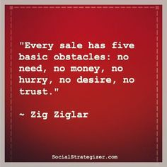 """""""Every sale has five basic obstacles: no need, no money, no hurry, no desire, no trust."""" ~ Zig Ziglar Motivation, Business, Success, Inspiration, Quote"""