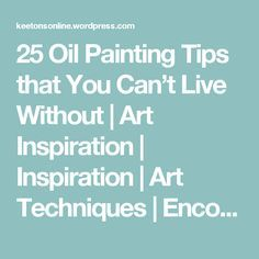 25 Oil Painting Tips that You Can't Live Without | Art Inspiration | Inspiration | Art Techniques | Encouragement | Art Supplies