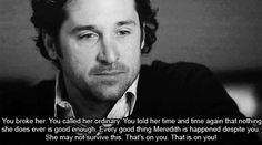 """You broke her. You called her ordinary. You told her time and time again that nothing she does ever is good enough. Every good thing Meredith is happened despite of you. She may not survive this. That's on you. That's on you!"" Derek to Ellis Grey; Grey's Anatomy quotes"
