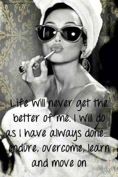 Life will never get the better of me. I will do as I have always done...endure, overcome, learn and move on