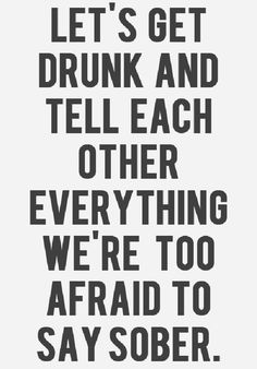 Let's get drunk and tell each other everything we are too afraid to say sober. This is very much truth. Great Quotes, Quotes To Live By, Inspirational Quotes, Time Quotes, Motivational Quotes, The Words, Flirting Quotes, Funny Quotes, Humor Quotes