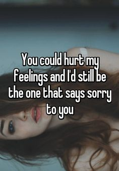 You could hurt my feelings and I'd still be the one that says sorry to you