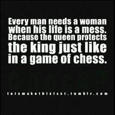 Every man needs a woman when his life is a mess, because just like the game of chess, the queen protects the king