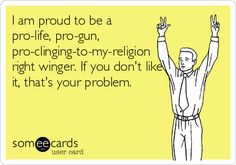 I am proud to be a pro-life, pro-gun, pro-clinging-to-my-religion right winger. If you don't like it, that's your problem.