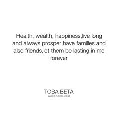 "Toba Beta - ""Health, wealth, happiness,live long and always prosper,have families and also friends,let..."". happiness, healthy, wealthy"
