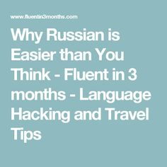 Why Russian is Easier than You Think - Fluent in 3 months - Language Hacking and Travel Tips