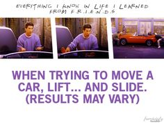When trying to move a car, lift...and slide. F.R.I.E.N.D.S