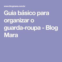 Guia básico para organizar o guarda-roupa - Blog Mara