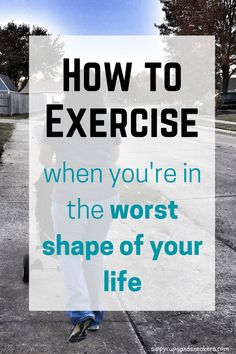 How to Exercise When You're in the Worst Shape of Your Life | Tips for getting started with a fitness routine