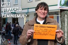 """""""Ich brauche Feminismus, weil dass alltägliche Grauen leichter zu bewältigen ist mit gleichberechtigten Frauen!"""" (Torsten)"""