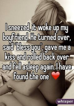 """I sneezed, it woke up my boyfriend. He turned over, said """"bless you"""", gave me a kiss and rolled back over and fell asleep again. I have found the one ❤️"""