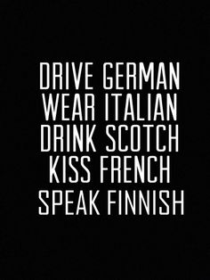 My life will be better by doing these four things: Drive German, Wear Italian, Drink Scotch, and Kiss French ♥ Great Quotes, Quotes To Live By, Me Quotes, Inspirational Quotes, Motivational Quotes, Advice Quotes, Quotes Images, The Words, Statements