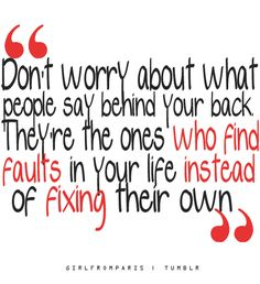 Don't worry about what people say behind your back. They're the ones who find faults in your life instead of fixing their own. The truth always comes out...