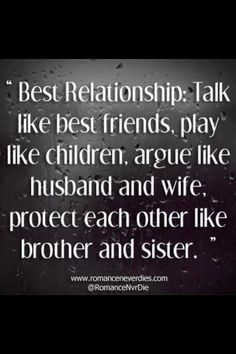 Best relationships: Talk like best friends; play like children; argue like husband and wife; protect each other like bro...