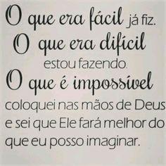 O que era fácil já fiz.  O que era difícil estou fazendo. O que é impossível coloquei nas mãos de Deus e sei que Ele fará melhor do que eu posso imaginar.