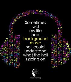 Well, I play my own background music and I know that my life is awesome