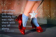 """Everything you were looking for was right there with you all along""- The Wizard of Oz"