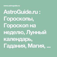AstroGuide.ru : Гороскопы, Гороскоп на неделю, Лунный календарь, Гадания, Магия, Нумерология, Имена, Фен-шуй, Необъяснимое, Сонник, Психология