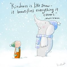 Kindness is like snow. It beautifies everything it covers. ~Kahlil Gibran
