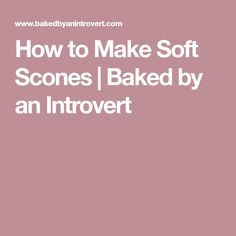 How to Make Soft Scones | Baked by an Introvert