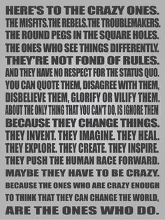 Because the ones who are crazy enough to think that they can change the world...   ...are the ones that do.