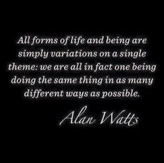 Alan Watts Quote: All forms of life and being are simply variations on a single theme; we are all in fact one being doing the same thing in as many different ways as possible.