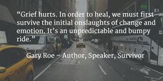 """""""Grief hurts. In order to heal, we must first survive the initial onslaughts of change and emotion."""""""