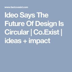 Ideo Says The Future Of Design Is Circular | Co.Exist | ideas + impact