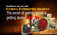 Heading to success with Gemco BRIQUETTE MAKERS. BUY ONE BRIQUETTE MAKER , GET ONE PELLET MAKER FREE! http://www.biofuelmachines.com/Stamping-Type-Briquette-Press.html