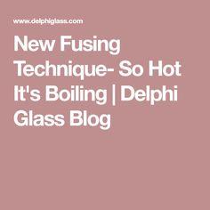 New Fusing Technique- So Hot It's Boiling | Delphi Glass Blog