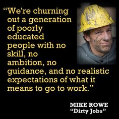 Mike Rowe tells the truth. This is the governments education system. Ever wonder what their purpose is for creating ignorance? Great Quotes, Me Quotes, Inspirational Quotes, Famous Quotes, Random Quotes, Strong Quotes, Motivational Quotes, Kaizen, True Words