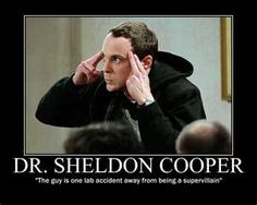 Dr. Sheldon Cooper-- One lab accident away from being a super villain!