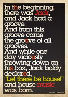 In the beginning there was Jack, and Jack had a groove! And from this groove came the groove of all grooves. And while one day viciously throwing down on his box, Jack boldly declared: LET THERE BE HOUSE! And house music was born Deep House Music, Music Is Life, My Music, Music Logo, Piano Music, Music Stuff, Rock Music, High School Musical, House Musik
