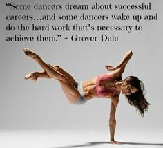 """Some dancers dream about successful careers…and some dancers wake up and do the hard work that's necessary to achieve them."" ~ Grover Dale"