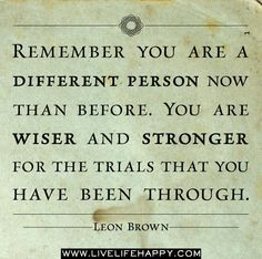 Remember you are a different person now than before. You are wiser and stronger for the trials that you have been through. - Leon Brown Visit http://www.reflectionway.com
