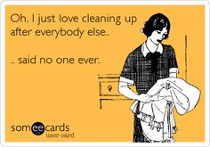 Funny Confession Ecard: Oh, I just love cleaning up after everybody else.. .. said no one ever.